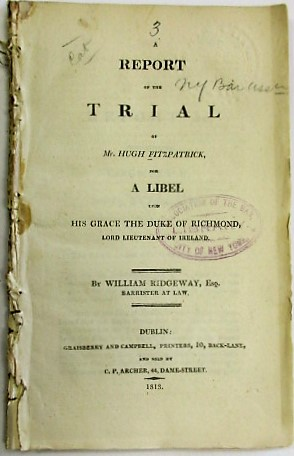 A REPORT OF THE TRIAL OF MR. HUGH FITZPATRICK, FOR A LIBEL UPON HIS GRACE THE DUKE OF RICHMOND, LORD LIEUTENANT OF IRELAND. BY WILLIAM RIDGEWAY, ESQ. BARRISTER AT LAW. Hugh Fitzpatrick.
