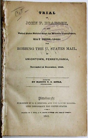 TRIAL OF JOHN F. BRADDEE, IN THE UNITED STATES DISTRICT COURT OF WESTERN PENNSYLVANIA, MAY TERM 1841: FOR ROBBING THE U. STATES MAIL, AT UNIONTOWN, PENNSYLVANIA, NOVEMBER & DECEMBER, 1840. REPORTED BY MARCUS T.C. GOULD, STENOGRAPHER. John F. Braddee.
