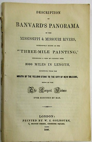 "DESCRIPTION OF BANVARD'S PANORAMA OF THE MISSISSIPPI & MISSOURI RIVERS, EXTENSIVELY KNOWN AS THE ""THREE MILE PAINTING,"" EXHIBITING A VIEW OF COUNTRY OVER 3000 MILES IN LENGTH, EXTENDING FROM THE MOUTH OF THE YELLOW STONE TO THE CITY OF NEW ORLEANS, BEING BY FAR THE LARGEST PICTURE EVER EXECUTED BY MAN. John Banvard."