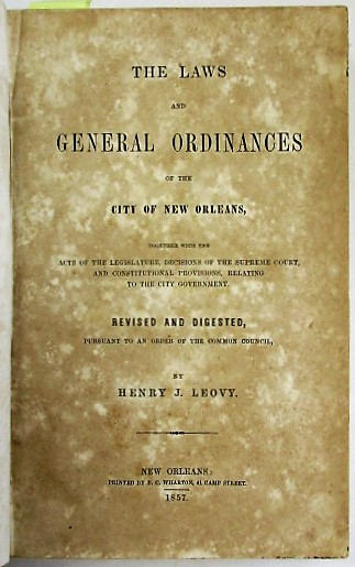 THE LAWS AND GENERAL ORDINANCES OF THE CITY OF NEW ORLEANS, TOGETHER WITH THE ACTS OF THE LEGISLATURE, DECISIONS OF THE SUPREME COURT, AND CONSTITUTIONAL PROVISIONS, RELATING TO THE CITY GOVERNMENT. REVISED AND DIGESTED, PURSUANT TO AN ORDER OF THE COMMON COUNCIL. Henry J. Leovy.