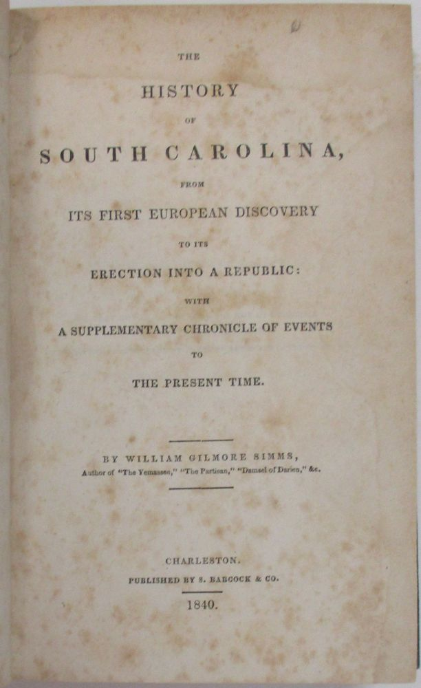 THE HISTORY OF SOUTH CAROLINA, FROM ITS FIRST EUROPEAN DISCOVERY TO ITS ERECTION INTO A REPUBLIC: WITH A SUPPLEMENTARY CHRONICLE OF EVENTS TO THE PRESENT TIME. William Gilmore Simms.