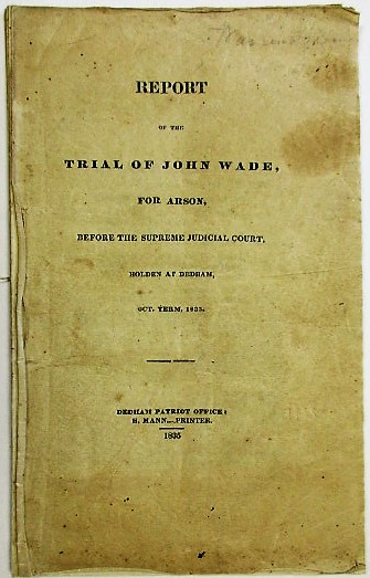 REPORT OF THE TRIAL OF JOHN WADE, FOR ARSON, BEFORE THE SUPREME JUDICIAL COURT. HOLDEN AT DEDHAM, OCT. TERM, 1835. John Wade.