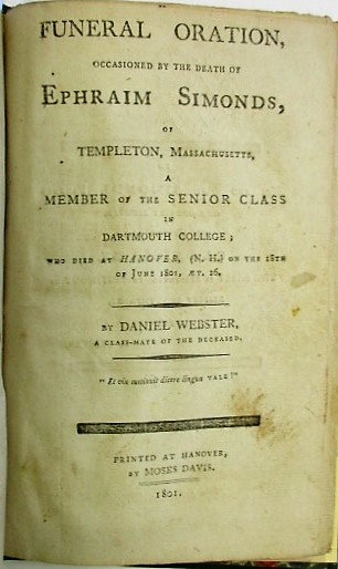 FUNERAL ORATION, OCCASIONED BY THE DEATH OF EPHRAIM SIMONDS, OF TEMPLETON, MASSACHUSETTS, A MEMBER OF THE SENIOR CLASS IN DARTMOUTH COLLEGE; WHO DIED AT HANOVER, (N.H.) ON THE 18TH OF JUNE 1801, AET. 26. BY DANIEL WEBSTER, A CLASS-MATE OF THE DECEASED. Daniel Webster.