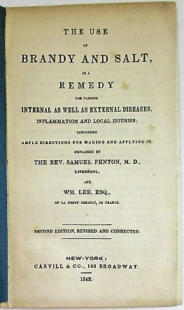 THE USE OF BRANDY AND SALT, AS A REMEDY FOR VARIOUS INTERNAL AS WELL AS EXTERNAL DISEASES, INFLAMMATION AND LOCAL INJURIES; CONTAINING AMPLE DIRECTIONS FOR MAKING AND APPLYING IT. EXPLAINED BY THE REV. SAMUEL FENTON, M.D., LIVERPOOL, AND WM. LEE, ESQ., OF LA PERTE IMBAULT, IN FRANCE. SECOND EDITION, REVISED AND CORRECTED. Samuel Fenton, Wm. Lee.