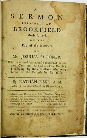 A SERMON PREACHED AT BROOKFIELD MARCH 6, 1778. ON THE DAY OF THE INTERMENT OF MR. JOSHUA SPOONER, WHO WAS MOST BARBAROUSLY MURDERED AT HIS OWN GATE, ON THE LORD'S DAY EVENING PRECEEDING [sic], BY THREE RUFFIANS, WHO WERE HIRED FOR THE PURPOSE BY HIS WIFE. Nathan Fiske.