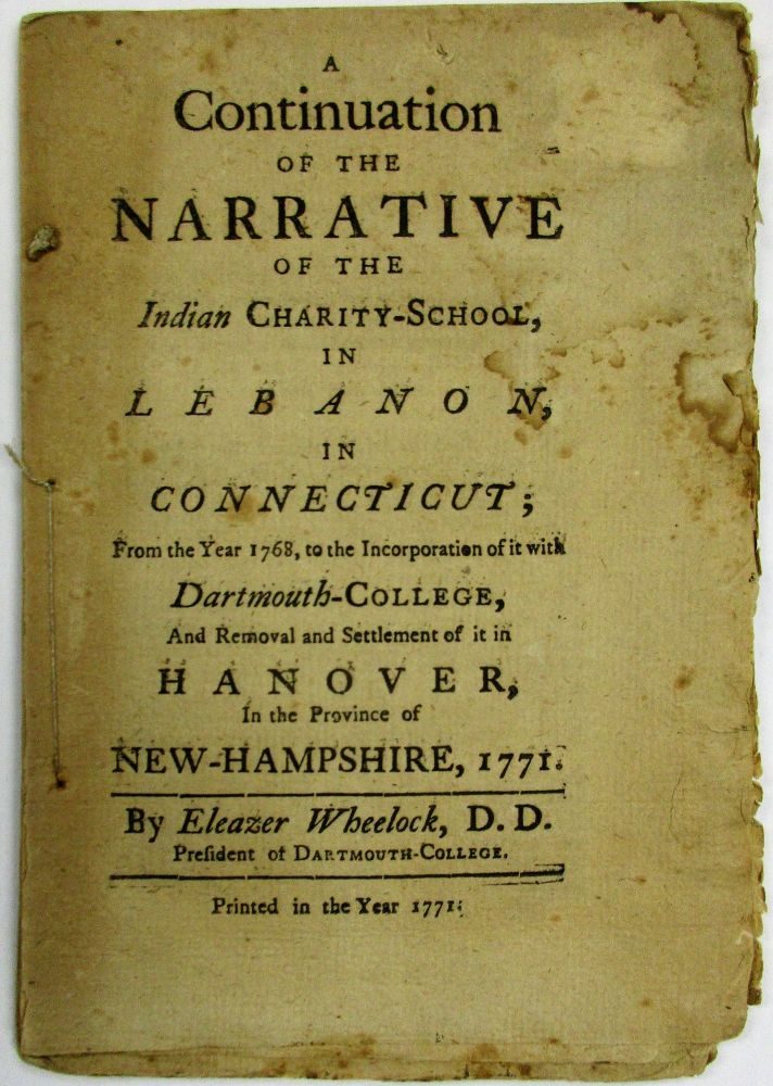 A CONTINUATION OF THE NARRATIVE OF THE INDIAN CHARITY SCHOOL, IN LEBANON, IN CONNECTICUT; FROM THE YEAR 1768, TO THE INCORPORATION OF IT WITH DARTMOUTH-COLLEGE, AND REMOVAL AND SETTLEMENT OF IT IN HANOVER, IN THE PROVINCE OF NEW-HAMPSHIRE. BY...PRESIDENT OF DARTMOUTH-COLLEGE. Eleazar D. D. Wheelock.