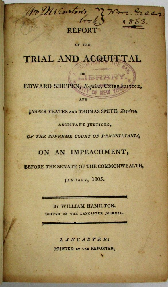 REPORT OF THE TRIAL AND ACQUITTAL OF EDWARD SHIPPEN, ESQUIRE, CHIEF JUSTICE, AND JASPER YEATES AND THOMAS SMITH, ESQUIRES, ASSISTANT JUSTICES, OF THE SUPREME COURT OF PENNSYLVANIA, ON AN IMPEACHMENT, BEFORE THE SENATE OF THE COMMONWEALTH. JANUARY, 1805. BY...EDITOR OF THE LANCASTER JOURNAL. William Hamilton.