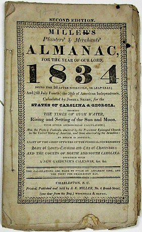 MILLER'S PLANTERS' AND MERCHANTS' ALMANAC FOR THE YEAR OF OUR LORD 1834... CALCULATED BY JOSHUA SHARP, FOR THE STATES OF CAROLINA & GEORGIA... ALSO, THE FASTS & FESTIVALS, OBSERVED BY THE PROTESTANT EPISCOPAL CHURCH IN THE UNITED STATES OF AMERICA, AND THOSE OBSERVED BY THE ISRAELITES; TO WHICH IS ANNEXED, A LIST OF THE CHIEF OFFICERS OF THE FEDERAL GOVERNMENT STATE OF SOUTH-CAROLINA AND CITY OF CHARLESTON; AND THE COURTS OF NORTH AND SOUTH CAROLINA: TOGETHER WITH A NEW GARDENER'S CALENDAR, &C. &C. A. E. Miller.