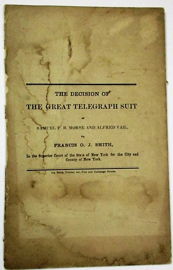THE DECISION OF THE GREAT TELEGRAPH SUIT OF SAMUEL F. B. MORSE AND ALFRED VAIL, VS. FRANCIS O.J. SMITH, IN THE SUPERIOR COURT OF THE STATE OF NEW YORK FOR THE CITY AND COUNTY OF NEW YORK. Telegraph.