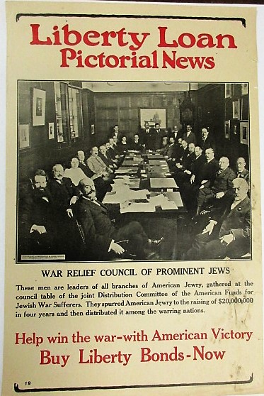 LIBERTY LOAN PICTORIAL NEWS. WAR RELIEF COUNCIL OF PROMINENT JEWS. THESE MEN ARE LEADERS OF ALL BRANCHES OF AMERICAN JEWRY, GATHERED AT THE COUNCIL TABLE OF THE JOINT DISTRIBUTION COMMITTEE OF THE AMERICAN FUNDS FOR JEWISH WAR SUFFERERS. THEY SPURRED AMERICAN JEWRY TO THE RAISING OF $20,000,000 IN FOUR YEARS AND THEN DISTRIBUTED IT AMONG THE WARRING NATIONS. HELP WIN THE WAR- WITH AMERICAN VICTORY. BUY LIBERTY BONDS- NOW. Judaica.