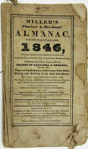 MILLER'S PLANTERS' & MERCHANTS' ALMANAC, FOR THE YEAR OF OUR LORD 1846...CALCULATED BY DAVID YOUNG, FOR THE STATES OF CAROLINA & GEORGIA... ALSO, THE FASTS & FESTIVALS, OBSERVED BY THE PROTESTANT EPISCOPAL CHURCH IN THE U. STATES OF AMERICA, AND THOSE OBSERVED BY THE ISRAELITES; TO WHICH IS ANNEXED, A LIST OF THE CHIEF OFFICERS OF THE FEDERAL GOVERNMENT, AND OF THE STATE OF SOUTH-CAROLINA, CITY OF CHARLESTON, &C. WITH THE TIMES OF HOLDING COURTS; AND MUCH OTHER GENERAL INFORMATION; WITH A GARDENER'S CALENDAR, PREPARED FOR THIS ALMANAC SOME YEARS AGO. A. E. Miller.