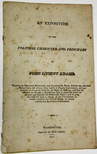 AN EXPOSITION OF THE POLITICAL CHARACTER AND PRINCIPLES OF JOHN QUINCY ADAMS. SHOWING BY HISTORICAL DOCUMENTS, AND INCONTESTIBLE FACTS, THAT HE WAS EDUCATED A MONARCHIST: HAS ALWAYS BEEN HOSTILE TO POPULAR GOVERNMENT, AND PARTICULARLY TO ITS GREAT BULWARK, THE RIGHT OF SUFFRAGE. Samuel Ingham.