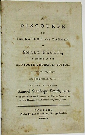 A DISCOURSE ON THE NATURE AND DANGER OF SMALL FAULTS, DELIVERED AT THE OLD SOUTH CHURCH IN BOSTON, OCTOBER 24, 1790. BY THE REVEREND SAMUEL STANHOPE SMITH, D.D. VICE-PRESIDENT AND PROFESSOR OF MORAL PHILOSOPHY IN THE UNIVERSITY AT PRINCETON, NEW-JERSEY. Samuel Stanhope Smith.