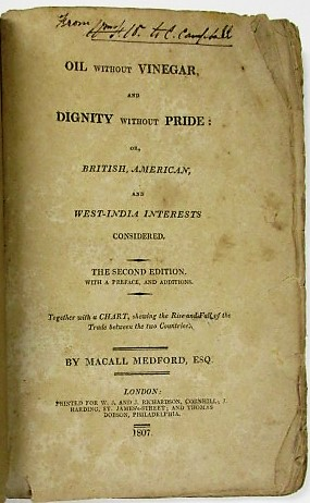 OIL WITHOUT VINEGAR, AND DIGNITY WITHOUT PRIDE: OR, BRITISH, AMERICAN, AND WEST-INDIA INTERESTS CONSIDERED. THE SECOND EDITION. WITH A PREFACE, AND ADDITIONS. TOGETHER WITH A CHART, SHOWING THE RISE AND FALL OF THE TRADE BETWEEN THE TWO COUNTRIES. Macall Medford.