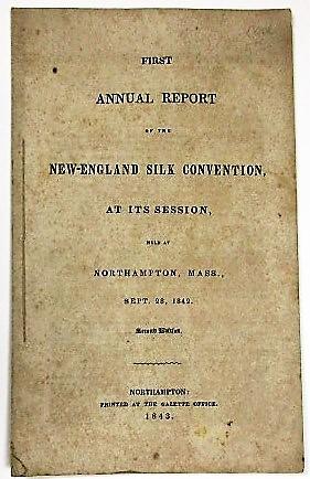 FIRST ANNUAL REPORT OF THE NEW-ENGLAND SILK CONVENTION, AT ITS SESSION, HELD AT NORTHAMPTON, MASS., SEPT. 28, 1842. New England Silk Convention.