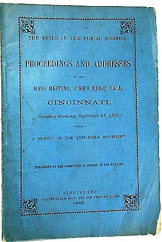 THE BIBLE IN THE PUBLIC SCHOOLS. PROCEEDINGS AND ADDRESSES AT THE MASS MEETING, PIKE'S MUSIC HALL, CINCINNATI, TUESDAY EVENING, SEPTEMBER 28, 1869; WITH A SKETCH OF THE ANTI-BIBLE MOVEMENT. PUBLISHED BY THE COMMITTEE IN CHARGE OF THE MEETING. Cincinnati Public Schools.