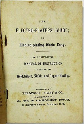 THE ELECTRO-PLATERS' GUIDE; OR, ELECTRO-PLATING MADE EASY. A COMPLETE MANUAL OF INSTRUCTION IN THE ART OF GOLD, SILVER, NICKLE, AND COPPER PLATING. Frederick Lowey.