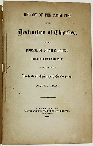 REPORT OF THE COMMITTEE ON THE DESTRUCTION OF CHURCHES, IN THE DIOCESE OF SOUTH CAROLINA, DURING THE LATE WAR. PRESENTED TO THE PROTESTANT EPISCOPAL CONVENTION, MAY, 1868. South Carolina.