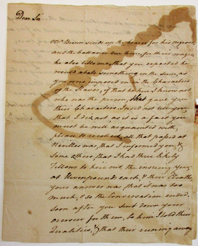 """AUTOGRAPH LETTER SIGNED TO JAMES KEITH OF FREDERICK COUNTY, VIRGINIA, DECEMBER 29, 1769: """"MR. BROWN SENDS UP THE BEARER FOR HIS NEGROES, AND THE BALLANCE DUE HIM, FOR THEIR WAGES, HE ALSO TELLS ME, THAT YOU EXPECTED HE WOULD ABATE SOMETHING IN THE SUM, AS YOU WERE IMPOSED ON IN THE CHARACTERS OF THE SLAVES, IF THAT BE TRUE I KNOW NOT WHO WAS THE PERSON, THAT GAVE YOU THEIR CHARACTERS. I NEED NOT TELL YOU THAT I DID NOT, AS IT IS A FACT YOU MUST BE WELL ACQUAINTED WITH, PLEASE TO RECOLLECK, ALL THAT PASSED AT NEVILLES WAS, THAT I INFORMED YOU & SOME OTHERS, THAT I HAD THREE LIKELY FELLOWS TO HIRE OUT THE INSUING YEAR, AT ELEVEN POUNDS EACH, & THEIR CLOATHS, YOUR ANSWER WAS, THAT IT WAS TOO MUCH, & SO THE CONVERSATION ENDED. SOON AFTER YOU SENT DOWN YOUR OVERSEER FOR THEM, TO HIM I TOLD THEIR QUALITIES, & THAT THEIR RUNNING AWAY WAS A PRINCIPAL MOTIVE WITH THEIR MISTRESS FOR HIRING THEM OUT, I EVEN WENT SO FAR AS TO TELL HIM, THAT UNLESS HE TOOK GOOD CARE, THEY WOULD LEAVE HIM ON HIS WAY UP ON THE WHOLE, THAT THE NEGROES MAY NOT BE SO GOOD AS YOU EXPECTED MAY BE TRUE, BUT THAT YOU HAD ANY FARTHER CHARACTER OF THEM FROM ME, THAN THAT THEY WERE LIKELY YOUNG FELLOWS MUST BE A MISTAKE. I AM SIR YR MOST OBT. HUMBLE SERVT./ CUTH BULLETT. DECR 29TH 1769."""" Virginia Slave Hire, Cuthbert Bullitt."""