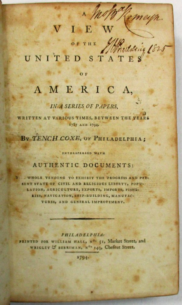 A VIEW OF THE UNITED STATES OF AMERICA, IN A SERIES OF PAPERS, WRITTEN AT VARIOUS TIMES, BETWEEN THE YEARS 1787 AND 1794. BY TENCH COXE, OF PHILADELPHIA; INTERSPERSED WITH AUTHENTIC DOCUMENTS: THE WHOLE TENDING TO EXHIBIT THE PROGRESS AND PRESENT STATE OF CIVIL AND RELIGIOUS LIBERTY, POPULATION, AGRICULTURE, EXPORTS, IMPORTS, FISHERIES, NAVIGATION, SHIP-BUILDING, MANUFACTURES, AND GENERAL IMPROVEMENT. Tench Coxe.