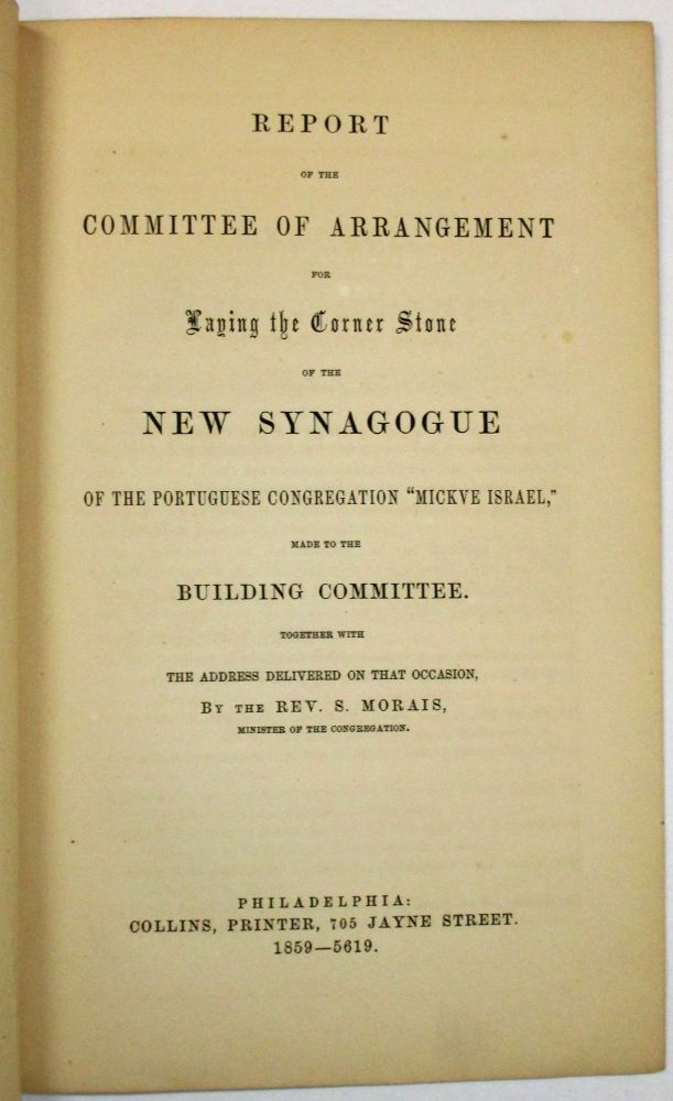"""REPORT OF THE COMMITTEE OF ARRANGEMENT FOR LAYING THE CORNER STONE OF THE NEW SYNAGOGUE OF THE PORTUGUESE CONGREGATION """"MICKVE ISRAEL,"""" MADE TO THE BUILDING COMMITTEE. TOGETHER WITH THE ADDRESS DELIVERED ON THAT OCCASION, BY THE REV. S. MORAIS, MINISTER OF THE CONGREGATION. Congregation Mickve Israel."""