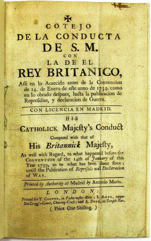 COTEJO DE LA CONDUCTA DE S.M. CON LA DE EL REY BRITANICO...HIS CATHOLICK MAJESTY'S CONDUCT COMPARED WITH THAT OF HIS BRITANNICK MAJESTY, AS WELL WITH REGARD, TO WHAT HAPPENED BEFORE THE CONVENTION OF THE 14TH OF JANUARY OF THIS YEAR 1739, AS TO WHAT HAS BEEN DONE SINCE; UNTILL THE PUBLICATION OF REPRISALS AND DECLARATION OF WAR. PRINTED BY AUTHORITY AT MADRID BY ANTONIO MARIN. Spain.