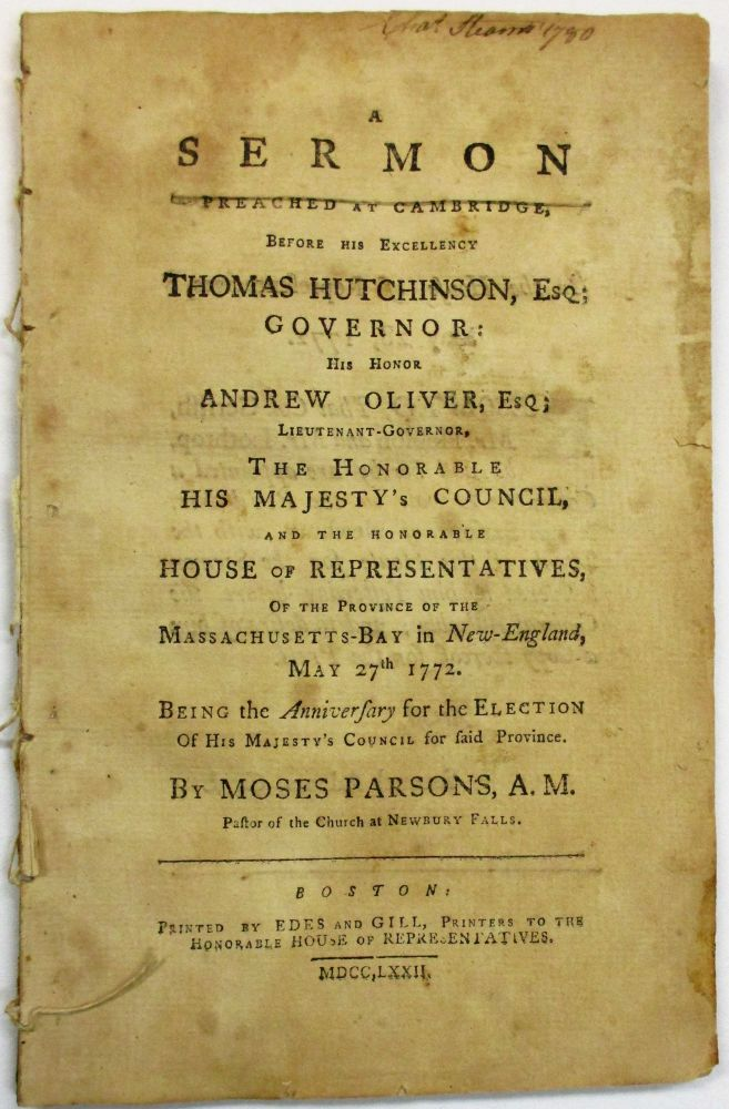 A SERMON PREACHED AT CAMBRIDGE, BEFORE HIS EXCELLENCY THOMAS HUTCHINSON, ESQ; GOVERNOR: HIS HONOR ANDREW OLIVER, ESQ; LIEUTENANT-GOVERNOR, THE HONORABLE HIS MAJESTY'S COUNCIL, AND THE HONORABLE HOUSE OF REPRESENTATIVES, OF THE PROVINCE OF MASSACHUSETTS-BAY IN NEW-ENGLAND, MAY 27TH 1772. BEING THE ANNIVERSARY FOR THE ELECTION OF HIS MAJESTY'S COUNCIL FOR SAID PROVINCE. Moses Parsons.