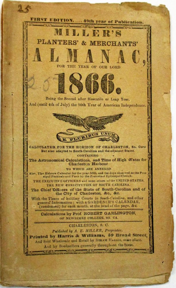 MILLER'S PLANTERS' & MERCHANTS' STATE RIGHTS ALMANAC, FOR THE YEAR OF OUR LORD 1866... CALCULATED FOR THE HORIZON OF CHARLESTON, SO. CARO. BUT ALSO ADAPTED TO SOUTH-CAROLINA AND THE ADJACENT STATES. CONTAINING... THE HEBREW CALENDAR FOR THE YEAR 5625; AND THE DAYS OBSERVED AS THE PRINCIPAL FESTIVALS AND FASTS BY THE PROTESTANT EPISCOPAL CHURCH. THE EXECUTIVE OFFICERS AND SOME OTHERS OF THE UNITED STATES. THE NEW CONSTITUTION OF SOUTH CAROLINA. THE CHIEF OFFICERS OF THE STATE OF SOUTH-CAROLINA AND OF THE CITY OF CHARLESTON, &C., &C. Robert Garlington.