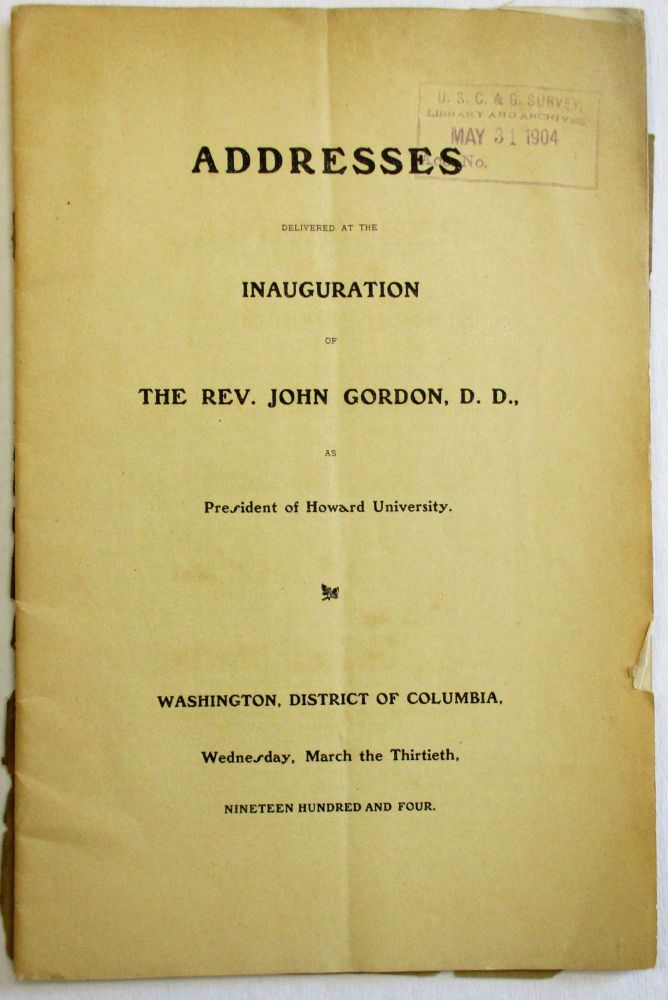 ADDRESSES DELIVERED AT THE INAUGURATION OF THE REV. JOHN GORDON, D.D., AS PRESIDENT OF HOWARD UNIVERSITY. WASHINGTON, DISTRICT OF COLUMBIA, WEDNESDAY, MARCH THE THIRTIETH, NINETEEN HUNDRED AND FOUR. Howard University.