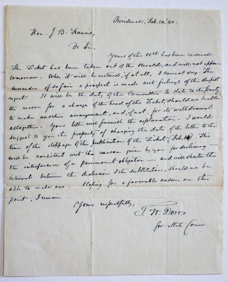 AUTOGRAPH LETTER SIGNED TO JOHN BROWN FRANCIS, ON BEHALF OF THE DEMOCRATIC STATE COMMITTEE, FEBRUARY 14, 1840, CONFIRMING THAT THE DEMOCRATIC STATE CONVENTION HAD ACQUIESCED IN FRANCIS'S DECISION TO DECLINE THE PARTY'S NOMINATION FOR GOVERNOR. Thomas Wilson Dorr.
