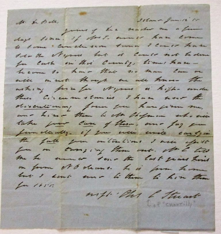 """AUTOGRAPH LETTER SIGNED, DATED JANUARY 12, 1855, AT """"ISLAND"""", TO DR. BELL REGARDING NEGRO HIRE: """"YOURS OF DEC. REACHED ME A FEW DAYS SINCE. IF MRS. J WOULD HAVE COME TO SOME CONCLUSION SOONER I COULD HAVE SOLD THE NEGROES BUT IT COULD NOT BE DONE FOR CASH IN THIS COUNTY, TIMES HAVE BECOME SO HARD THAT NO MAN CAN OR WILL INVEST THOUGH WE ALL KNOW THE ASKING PRICE FOR NEGROES IS HIGHER UNDER THESE CIRCUMSTANCES. I HAVE USED THE DISCRETIONARY FORM YOU HAVE GIVEN ME, AND HIRED THEM TO MR. HOFFMAN WHO WILL TAKE GOOD CARE OF THEM, AND PAY YOU PUNCTUALLY ... [signed] CHAS. C. STUART"""" Charles C. Stuart."""