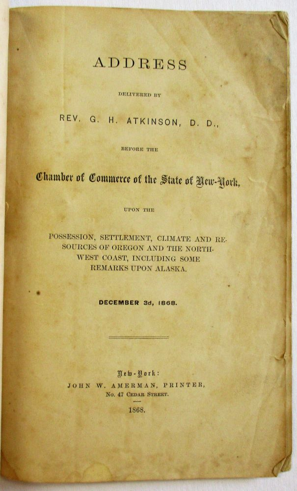 ADDRESS DELIVERED BY REV. G.H. ATKINSON, D.D., BEFORE THE CHAMBER OF COMMERCE OF THE STATE OF NEW-YORK, UPON THE POSSESSION, SETTLEMENT, CLIMATE, AND RESOURCES OF OREGON AND THE NORTHWEST COAST, INCLUDING SOME REMARKS UPON ALASKA. DECEMBER 3D, 1868. G. H. Atkinson.