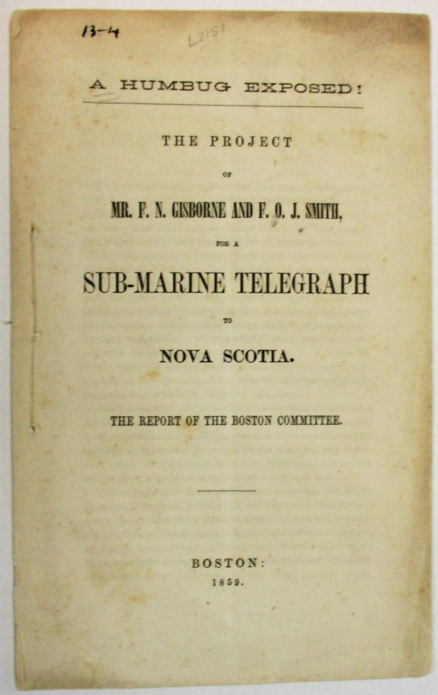 A HUMBUG EXPOSED! THE PROJECT OF MR. F.N. GISBORNE AND F.O.J. SMITH, FOR A SUB-MARINE TELEGRAPH TO NOVA SCOTIA. THE REPORT OF THE BOSTON COMMITTEE. Boston Committee of Merchants.
