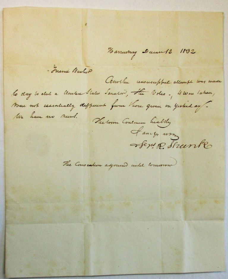 """AUTOGRAPH LETTER SIGNED, DATED AT HARRISBURG, PA., DECEMBER 12, 1832, TO JOHN BUCHER, MEMBER OF THE HOUSE OF REPRESENTATIVES, WASHINGTON, D.C.: """"FRIEND BUCHER, ANOTHER UNSUCCESSFUL ATTEMPT WAS MADE TODAY TO ELECT A UNITED STATES SENATOR. THE VOTES - 4 WERE TAKEN, WERE NOT ESSENTIALLY DIFFERENT FROM THOSE GIVEN ON YESTERDAY. WE HAVE NO NEWS./ . . . [signed] FRS. R. SHUNK/ THE CONVENTION ADJOURNED UNTIL TOMORROW."""" Pennsylvania Elections, Francis Shunk."""