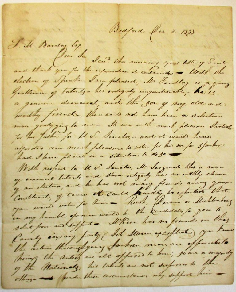 """AUTOGRAPH LETTER SIGNED FROM BEDFORD, PA., 5 DECEMBER 1833, TO SAMUEL M. BARCLAY, HARRISBURG, DISCUSSING HIS OPPOSITION TO SAMUEL MCKEAN, CANDIDATE FOR THE U.S. SENATE SEAT VACATED BY GEORGE DALLAS: """"DEAR SIR, I REC'D THIS MORNING YOUR LETTER OF SAME AND THANK YOU FOR THE INFORMATION IT CONTAINED. WITH THE ELECTION OF SPEAKER I AM PLEASED, MR. FINDLAY IS A YOUNG GENTLEMAN OF TALENTS - HIS INTEGRITY UNQUESTIONABLE, HE IS A GENUINE DEMOCRAT, AND THE SON OF MY OLD AND WORTHY FRIEND - THERE COULD NOT HAVE BEEN A SELECTION MORE GRATIFYING TO ME. IT WAS WITH GREAT PLEASURE I VOTED FOR HIS FATHER FOR U.S. SENATOR, AND IT WOULD HAVE AFFORDED ME MUCH PLEASURE TO VOTE FOR HIS SON FOR SPEAKER HAD I BEEN PLACED IN A SITUATION TO DO SO. """"WITH RESPECT TO U.S. SENATOR, MR. SERGEANT THO A MAN OF EMINENT TALENTS AND STERN INTEGRITY HAS NO EARTHLY CHANCE OF AN ELECTION, AND HE HAS NOT MANY FRIENDS AMONG YOUR CONSTITUENTS, OF COURSE IT COULD HARDLY BE EXPECTED THAT YOU WOULD VOTE FOR HIM. RUSH, DUANE OR MUHLENBERG IN MY HUMBLE OPINION WOULD BE THE CANDIDATES FOR YOU TO SELECT FROM AND SUPPORT. MCKEAN HAS NO FRIENDS IN THIS COUNTY IN ANY PARTY (JOB MANN EXCEPTED) YOU KNOW THE ACTIVE THOROUGHGOING JACKSON MEN ARE OPPOSED TO HIM ... SO ARE A MAJORITY OF THE NATIONALS, HIS TALENTS ARE NOT SUPERIOR TO THE OTHERS - UNDER THESE CIRCUMSTANCES WHY SUPPORT HIM - IF YOU WISH TO REPRESENT YOUR CONSTITUENTS, YOU WILL NOT VOTE FOR HIM; AND IF YOU WANT TO BENEFIT YOUR NATIVE STATE I PRESUME YOU WOULD NOT SELECT SAML MCKEAN AS THE PROPER PERSON. I HAVE THUS FREELY GIVEN YOU MY REASONS, TAKE THEM FOR WHAT THEY ARE WORTH. HAD YOU NOT REQUESTED MY OPINION I WOULD NOT HAVE GIVEN IT. . . [signed] D. MANN."""" Pennsylvania Elections, David Mann."""