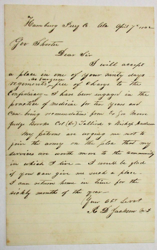 "AUTOGRAPH LETTER SIGNED TO ALABAMA GOVERNOR JOHN GILL SHORTER, VOLUNTEERING TO ""ACCEPT A PLACE IN ONE OF YOUR NINTY [sic] DAYS REGIMENTS, AS SURGEON, FREE OF CHARGE TO THE CONFEDERACY."" Confederate Surgeons, M. D. R. D. Jackson."