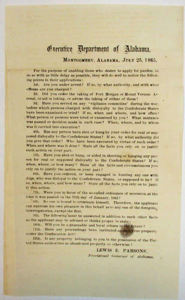 EXECUTIVE DEPARTMENT OF ALABAMA, MONTGOMERY, ALABAMA, JULY 25, 1865. FOR THE PURPOSE OF ENABLING THOSE WHO DESIRE TO APPLY FOR PARDON, TO DO SO WITH AS LITTLE DELAY AS POSSIBLE, THEY WILL DO WELL TO NOTICE THE FOLLOWING POINTS IN THEIR APPLICATIONS. Lewis E. Parsons Provisional Governor of Alabama.