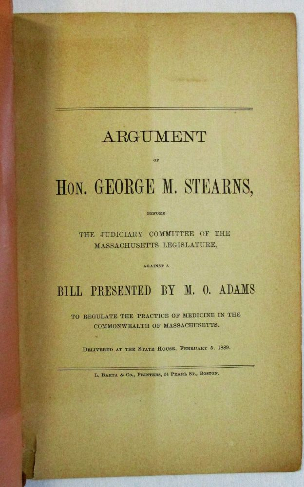 ARGUMENT OF HON. GEORGE M. STEARNS, BEFORE THE JUDICIARY COMMITTEE OF THE MASSACHUSETTS LEGISLATURE, AGAINST A BILL PRESENTED BY M.O. ADAMS TO REGULATE THE PRACTICE OF MEDICINE IN THE COMMONWEALTH OF MASSACHUSETTS. DELIVERED AT THE STATE HOUSE, FEBRUARY 5, 1889. Christian Science, George M. Stearns.