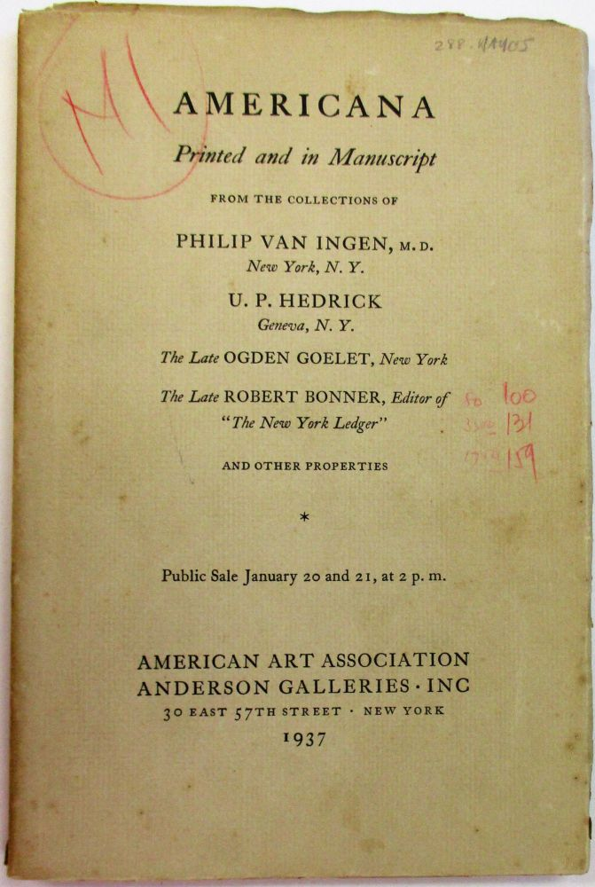 "AMERICANA PRINTED AND IN MANUSCRIPT FROM THE COLLECTIONS OF PHILIP VAN INGEN, M.D., NEW YORK, N.Y. U.P. HEDRICK GENEVA, N.Y. THE LATE OGDEN GOELET, NEW YORK. THE LATE ROBERT BONNER, EDITOR OF ""THE NEW YORK LEDGER"" AND OTHER PROPERTIES. American Art Association."