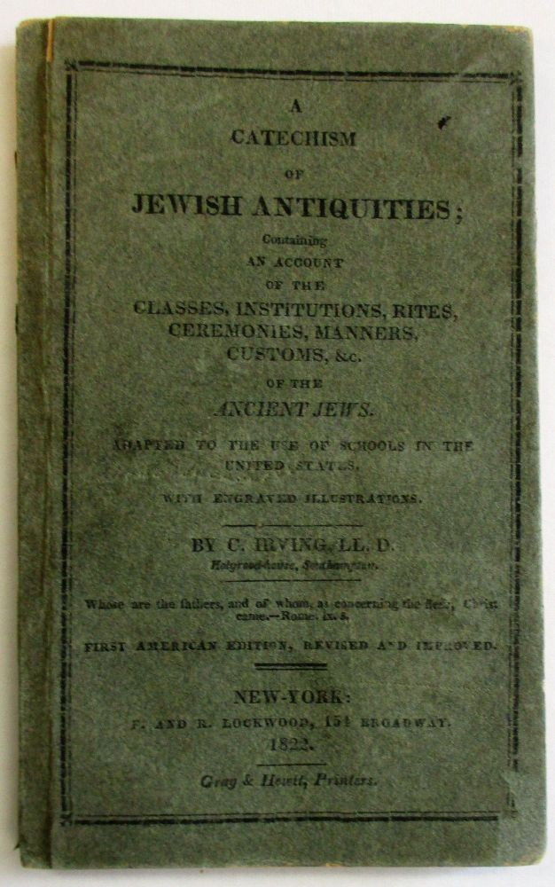 A CATECHISM OF JEWISH ANTIQUITIES; CONTAINING AN ACCOUNT OF THE CLASSES, INSTITUTIONS, RITES, CEREMONIES, MANNERS, CUSTOMS, &C. OF THE ANCIENT JEWS. ADAPTED TO THE USE OF SCHOOLS IN THE UNITED STATES. WITH ENGRAVED ILLUSTRATIONS... FIRST AMERICAN EDITION, REVISED AND IMPROVED. C. Irving.