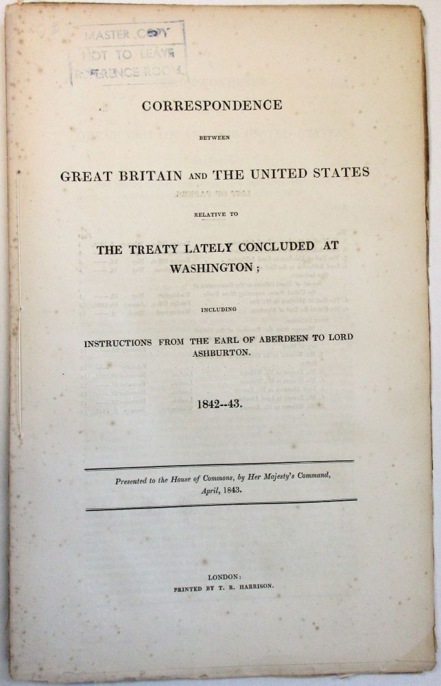 CORRESPONDENCE BETWEEN GREAT BRITAIN AND THE UNITED STATES RELATIVE TO THE TREATY LATELY CONCLUDED AT WASHINGTON; INCLUDING INSTRUCTIONS FROM THE EARL OF ABERDEEN TO LORD ASHBURTON. 1842--43. PRESENTED TO THE HOUSE OF COMMONS, BY HER MAJESTY'S COMMAND, APRIL, 1843. International Slave Trade.