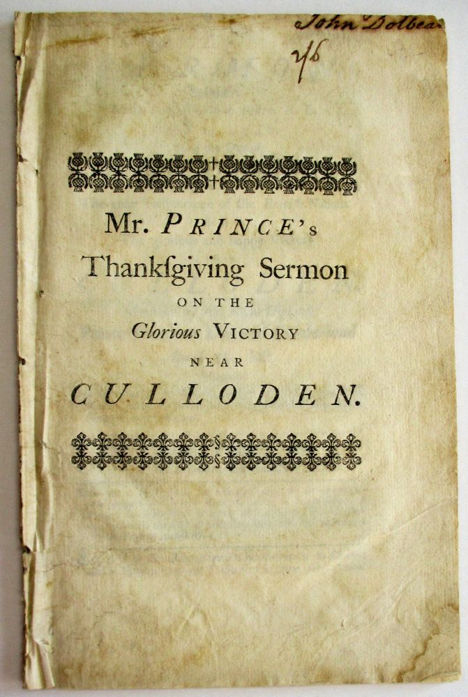 A SERMON DELIVERED AT THE SOUTH CHURCH IN BOSTON, N. E. AUGUST 14. 1746. BEING THE DAY OF GENERAL THANKSGIVING FOR THE GREAT DELIVERANCE OF THE BRITISH NATIONS BY THE GLORIOUS AND HAPPY VICTORY NEAR CULLODEN. OBTAINED BY HIS ROYAL HIGHNESS PRINCE WILLIAM DUKE OF CUMBERLAND APRIL 16. LAST. WHEREIN THE GREATNESS OF THE PUBLICK DANGER AND DELIVERANCE IS IN PART SET FORTH, TO EXCITE THEIR MOST GRATEFUL PRAISES TO THE GOD OF THEIR SALVATION. Thomas Prince.