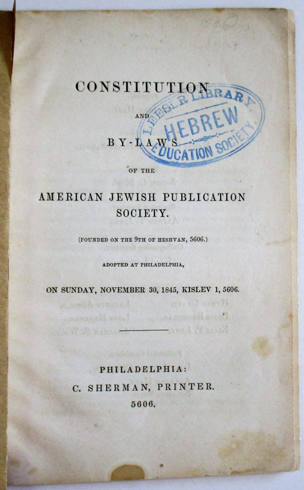 CONSTITUTION AND BY-LAWS OF THE AMERICAN JEWISH PUBLICATION SOCIETY. (FOUNDED ON THE 9TH OF HESHVAN, 5606.) ADOPTED AT PHILADELPHIA, ON SUNDAY, NOVEMBER 30, 1845, KISLEV 1, 5606. American Jewish Publication Society.
