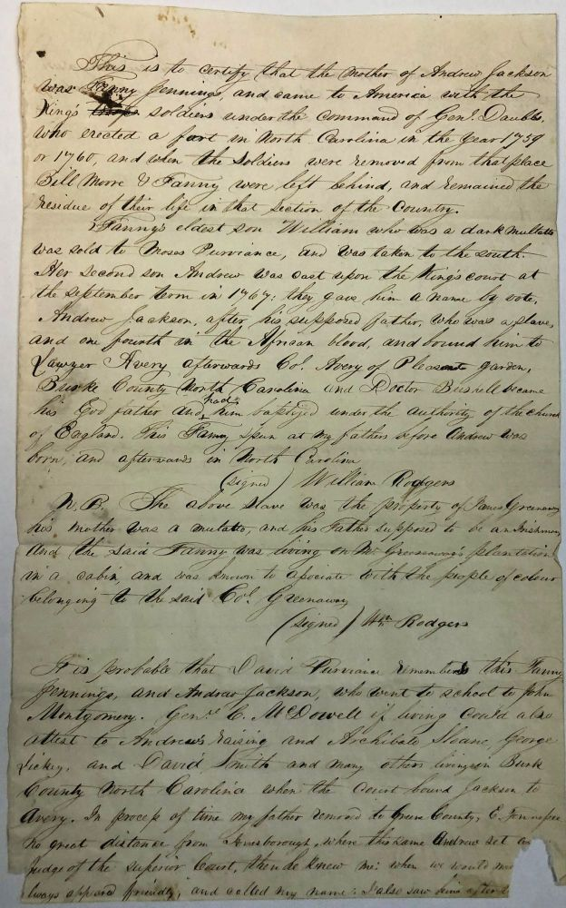 """""""THIS IS TO CERTIFY THAT THE MOTHER OF ANDREW JACKSON WAS FANNY JENNINGS, AND CAME TO AMERICA WITH THE KING'S SOLDIERS UNDER THE COMMAND OF GENL. DAUBBS, WHO ERECTED A FORT IN NORTH CAROLINA IN THE YEAR 1759 OR 1760, AND WHEN THE SOLDIERS WERE REMOVED FROM THAT PLACE BILL MOORE & FANNY WERE LEFT BEHIND, AND REMAINED THE RESIDUE OF THEIR LIFE IN THAT SECTION OF THE COUNTRY. """"FANNY'S ELDEST SON WILLIAM WHO WAS A DARK MULATTO WAS SOLD TO MOSES PURVIANCE, AND WAS TAKEN TO THE SOUTH. HER SECOND SON ANDREW WAS CAST UPON THE KING'S COURT AT THE SEPTEMBER TERM IN 1767: THEY GAVE HIM A NAME BY VOTE, ANDREW JACKSON, AFTER HIS SUPPOSED FATHER, WHO WAS A SLAVE, AND ONE FOURTH IN THE AFRICAN BLOOD, AND BOUND HIM TO LAWYER AVERY AFTERWARDS COL. AVERY OF PLEASANT GARDEN, BURKE COUNTY NORTH CAROLINA AND DOCTOR BUSHELL BECAME HIS GODFATHER AND HAD HIM BAPTIZED UNDER THE AUTHORITY OF THE CHURCH OF ENGLAND... """"(SIGNED) WILLIAM RODGERS """"N.B. THE ABOVE SLAVE WAS THE PROPERTY OF JAMES GREENWAY HIS MOTHER WAS A MULATTO, AND HIS FATHER SUPPOSED TO BE AN IRISHMAN AND THE SAID FANNY WAS LIVING ON THE GREENWAY'S PLANTATION IN A CABIN AND WAS KNOWN TO ASSOCIATE WITH THE PEOPLE OF COLOUR BELONGING TO THE SAID COL. GREENWAY. """" (SIGNED) WM RODGERS """"IT IS POSSIBLE THAT DAVID PURVIANCE REMEMBERED THIS FANNY JENNINGS, AND ANDREW JACKSON, WHO WENT TO SCHOOL TO JOHN MONTGOMERY. GENL C. MCDOWELL IF LIVING COULD ALSO ATTEST TO ANDREW'S RAISING AND ARCHIBALD SLOANE, GEORGE DICKEY AND DAVID SMITH AND MANY OTHERS LIVING IN BURK COUNTY NORTH CAROLINA WHEN THE COURT BOUND JACKSON TO AVERY. IN PROCESS OF TIME MY FATHER REMOVED TO GREENE COUNTY, E. TENNESSEE NO GREAT DISTANCE FROM JONESBOROUGH, WHERE THE SAME ANDREW SET AS JUDGE OF THE SUPERIOR COURT, WHEN HE KNEW ME: WHEN WE WOULD -- ALWAYS APPEARED FRIENDLY, AND CALLED MY NAME. I ALSO SAW HIM AFTER HE RECOGNIZED ME AND CALLED ME HIS OLD HACKNEY FOR HE HAD MANY A RIDE ON MY BACK UNDER THE OLD BRITISH ORDER OF HORSING AT SCHOOL. """"(SIGNED) W.B."""" Andrew Jackson."""