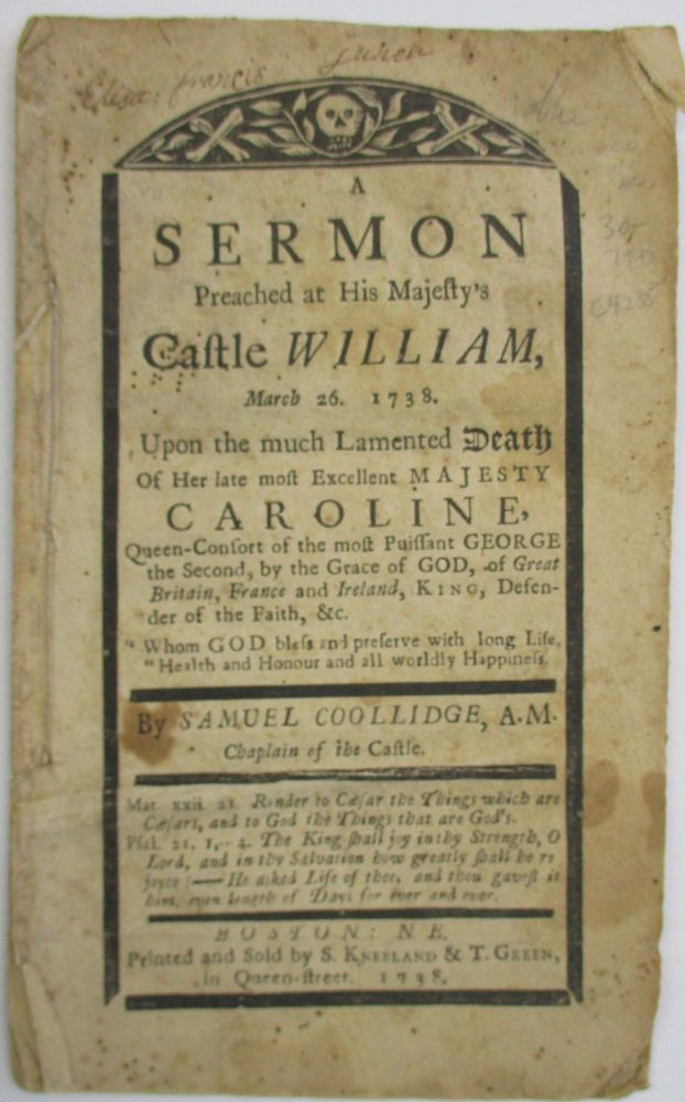 A SERMON PREACHED AT HIS MAJESTY'S CASTLE WILLIAM, MARCH 26. 1738. UPON THE MUCH LAMENTED DEATH OF HER LATE MOST EXCELLENT MAJESTY CAROLINE, QUEEN-CONSORT OF THE MOST PUISSANT GEORGE THE SECOND, BY THE GRACE OF GOD, OF GREAT BRITAIN, FRANCE AND IRELAND, KING, DEFENDER OF THE FAITH, &C. BY SAMUEL COOLLIDGE, A.M. CHAPLAIN OF THE CASTLE. Samuel Coollidge.