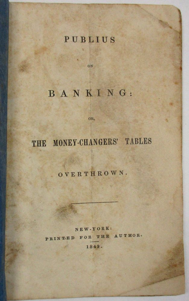PUBLIUS ON BANKING: OR, THE MONEY-CHANGERS' TABLES OVERTHROWN. Samuel B. Williams.
