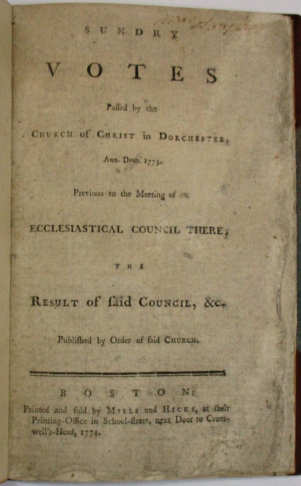 SUNDRY VOTES PASSED BY THE CHURCH OF CHRIST IN DORCHESTER, ANN. DOM. 1773. PREVIOUS TO THE MEETING OF AN ECCLESIASTICAL COUNCIL THERE, THE RESULT OF SAID COUNCIL, &C. PUBLISHED BY ORDER OF SAID CHURCH. Dorchester First Church of Christ.