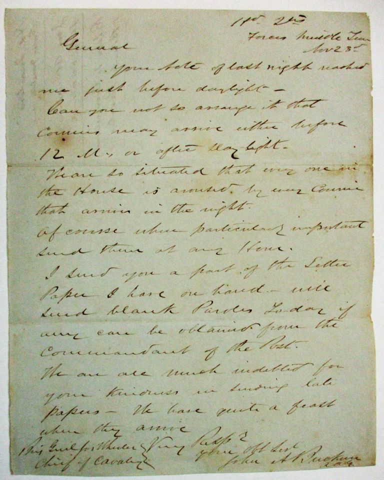 """AUTOGRAPH LETTER SIGNED FROM """"HD. QTRS FORCES MIDDLE TENN. NOV. 23RD"""" [1862]. LT. COL. BUCKNER, GENERAL JOHN BRECKINRIDGE'S AAG, URGES BRIGADIER GENERAL AND CHIEF OF CAVALRY JOSEPH WHEELER TO """"SO ARRANGE IT THAT COURIERS MAY ARRIVE EITHER BEFORE 12 M. OR AFTER DAY LIGHT. WE ARE SO SITUATED THAT EVERY ONE IN THE HOUSE IS AROUSED BY ANY COURIER THAT ARRIVES IN THE NIGHT. OF COURSE WHEN PARTICULARLY IMPORTANT SEND THEM AT ANY HOUR."""" John A. Buckner."""