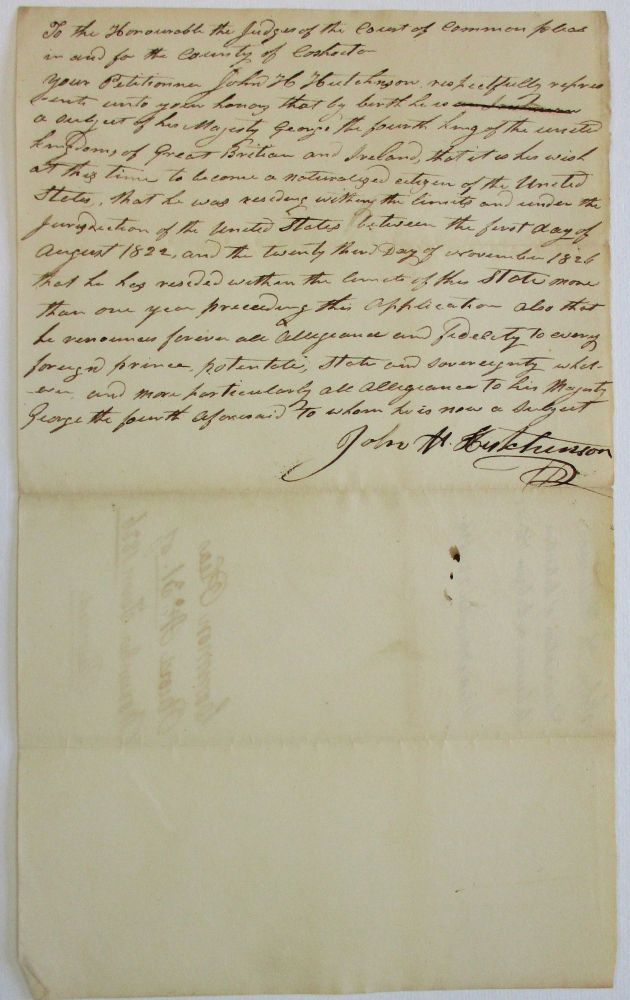 """""""TO THE HONOURABLE THE JUDGES OF THE COURT OF COMMON PLEAS IN AND FOR THE COUNTY OF COSHOCTON. YOUR PETITIONER JOHN H. HUTCHINSON RESPECTFULLY REPRESENTS UNTO YOUR HONORS THAT BY BIRTH HE IS A SUBJECT OF HIS MAJESTY GEORGE THE FOURTH KING OF THE UNITED KINGDOMS OF GREAT BRITAIN AND IRELAND, THAT IT IS HIS WISH AT THIS TIME TO BECOME A NATURALIZED CITIZEN OF THE UNITED STATES, THAT HE WAS RESIDING WITHIN THE LIMITS AND UNDER THE JURISDICTION OF THE UNITED STATES BETWEEN THE FIRST DAY OF AUGUST 1822, AND THE TWENTY THIRD DAY OF NOVEMBER 1826, THAT HE HAS RESIDED WITH THE LIMITS OF THIS STATE MORE THAN ONE YEAR PRECEDING THIS APPLICATION. ALSO THAT HE RENOUNCES FOREVER ALL ALLEGIANCE AND FIDELITY TO EVERY FOREIGN PRINCE, POTENTATE, STATE AND SOVEREIGNTY WHATEVER, AND MORE PARTICULARLY ALL ALLEGIANCE TO HIS MAJESTY GEORGE THE FOURTH AFORESAID TO WHOM HE IS NOW A SUBJECT. JOHN H. HUTCHINSON"""" American Citizenship, John H. Hutchinson."""