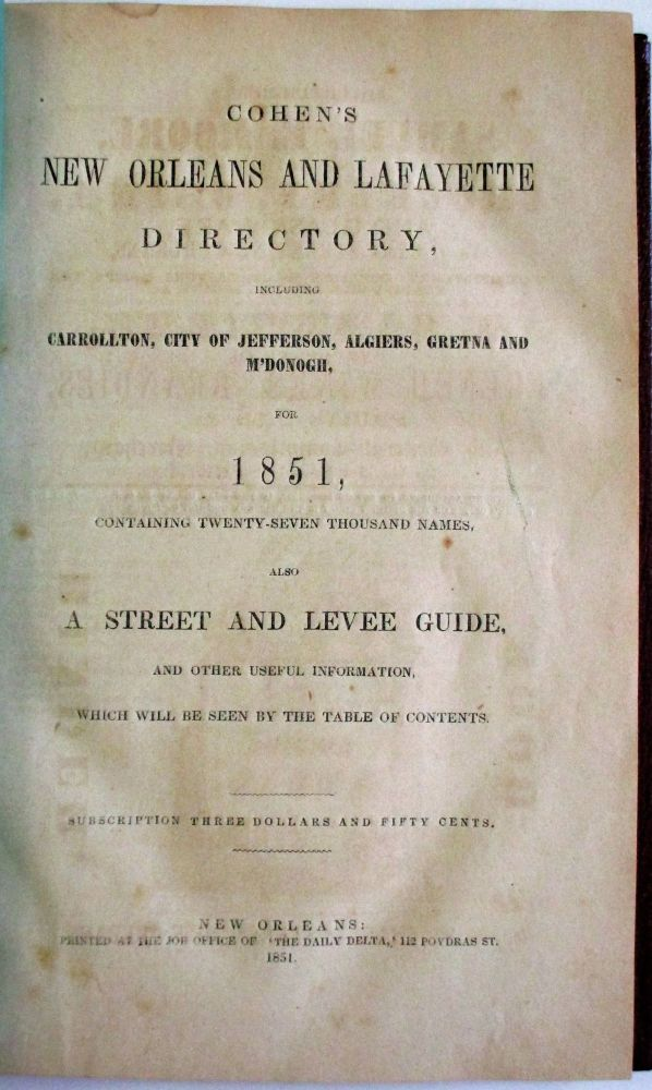 COHEN'S NEW ORLEANS AND LAFAYETTE DIRECTORY, INCLUDING CARROLLTON, CITY OF JEFFERSON, ALGIERS, GRETNA AND M'DONOGH, FOR 1851, CONTAINING TWENTY-SEVEN THOUSAND NAMES. ALSO, A STREET AND LEVEE GUIDE, AND OTHER USEFUL INFORMATION, WHICH WILL BE SEEN BY THE TABLE OF CONTENTS. SUBSCRIPTION THREE DOLLARS AND FIFTY CENTS. H. Cohen, A.